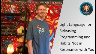 Light Language for Releasing Programming and Habits Not in Resonance with You
