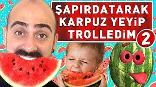 ŞAPIRDATARAK KARPUZ YEDİM TROLLEDİM 2 !
