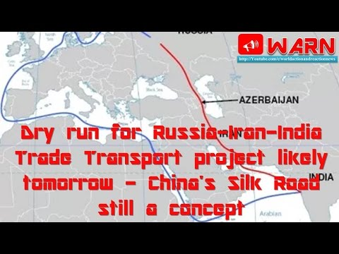 Dry run for Russia-Iran-India Trade Transport pr. likely tomorrow -China's Silk Road still a concept