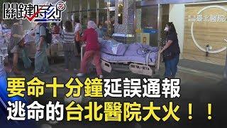 要命十分鐘延誤通報 三人抬一人逃命的台北醫院大火!! 關鍵時刻 20180813-5 馬西屏 黃世聰 朱學恒