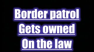 When border patrol get Owned on the Law!