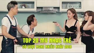 Top 20 MV Nhạc Trẻ Có Lượt Xem Nhiều Nhất 2018 - Liên Khúc Nhạc Trẻ Hay Nhất 2018