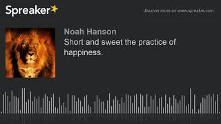 Short and sweet the practice of happiness. (made with Spreaker)