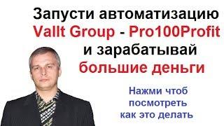Запусти автоматизацию Vallt Group - Pro100Profit и зарабатывай большие деньги