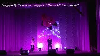 Бендеры Дворец культуры им Ткаченко концерт к 8 марта 2018 год 2 2
