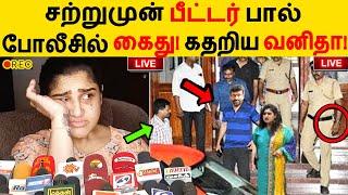 சற்றுமுன் பீட்டர் பால் போலீசில் கைது! கதறிய வனிதா! Vanitha Vijayakumar   Peter Paul   Break Up