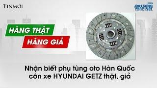 Nhận biết côn xe Hyundai Getz chính hãng: Ý kiến khách hàng - Hàng thật Hàng giả