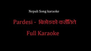 PARDESHI - Bichodko Karautile - बिछोडको करौँतिले | Full Track (karaoke) | Nepali Song Karaoke