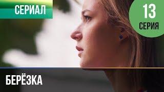 Берёзка 13 серия - Мелодрама | Фильмы и сериалы - Русские мелодрамы