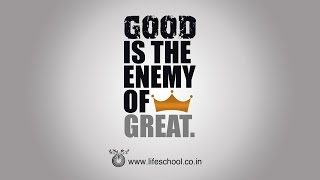 GOOD IS THE ENEMY OF GREAT.