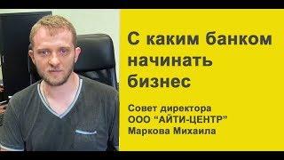 С каким банком начинать бизнес, совет директора ООО «Айти- Центр» Михаила Маркова