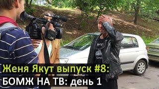 """Женя Якут бомж блоггер - выпуск №8 """"БОМЖ НА ТВ: день 1"""""""