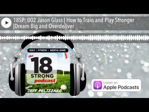 18SP: 002 Jason Glass | How to Train and Play Stronger |Dream Big and Overdeliver