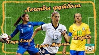 Легенды Футбола: Марта, Хоуп Соло, Алекс Морган