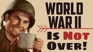 World War 2 Is Not Over!