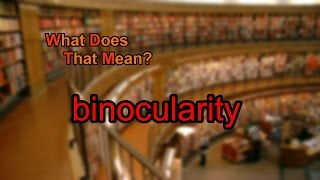 What does binocularity mean?