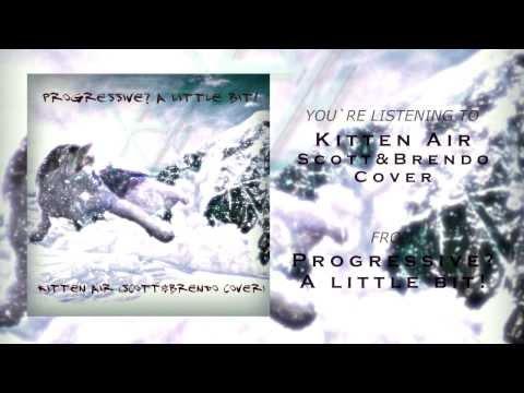 Progressive? A Little bit! - Kitten Air (Scott&Brendo cover)