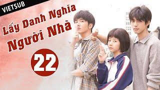 LẤY DANH NGHĨA NGƯỜI NHÀ - Tập 22 ( Vietsub) | Phim Thanh Xuân Ngọt Ngào Siêu Hay Hè 2020