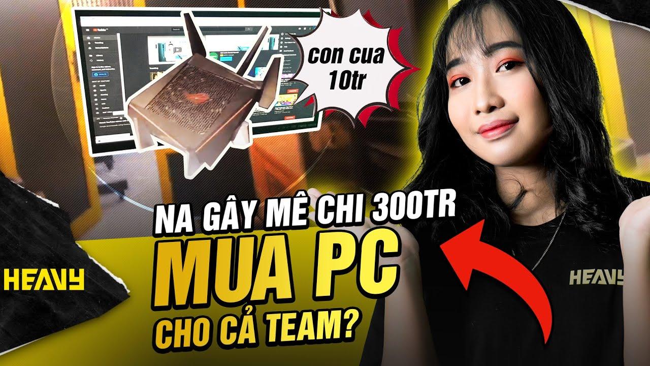 [Vlog] Na Gây Mê Chi 300tr Mua Pc Cho Cả Team ??? | HEAVY NA GÂY MÊ