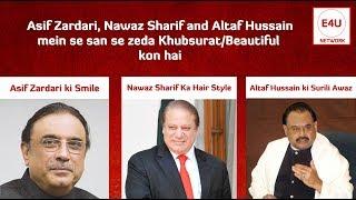 Asif Zardari, Nawaz Sharif, Altaf Hussain mein se sab se Zeda Khubsurat/Beautiful kon hai ?