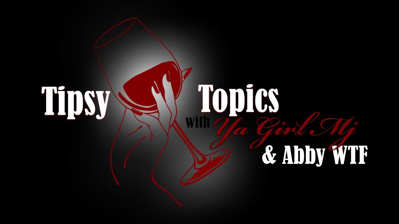 Tipsy Topics withYa Girl MJ & Abby WTF