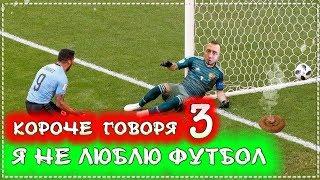 КОРОЧЕ ГОВОРЯ Я НЕ ЛЮБЛЮ ФУТБОЛ 3 Испания Россия