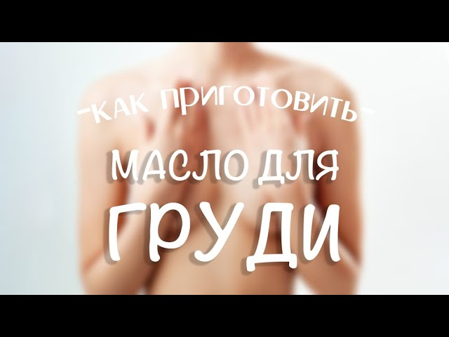 Делаем масло для груди: подтягивает и придает упругость