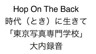 Hop_On_The_Back・_時代(とき)に生きて「東京写真専門学校」大内録音