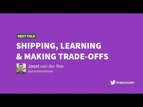 The UX Conference Feb 2018: Shipping, Learning & Making Trade-offs (Joost van der Ree)