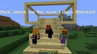 Mack, Ginger and Pat plays Vanilla Minecraft - Episode 1