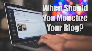 When Should You Monetize Your Blog?
