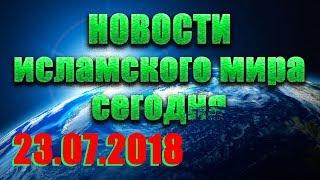 Новости Ислама и мусульман в России и мире сегодня 23.07.2018 ǀ Islam today