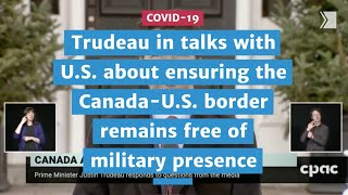 Trudeau in talks with U.S. to ensure the border remain free of military presence | COVID-19