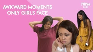 Awkward Moments Only Girls Face - POPxo