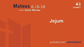 Jejum [Mateus 6:16-18] | Samir Moraes