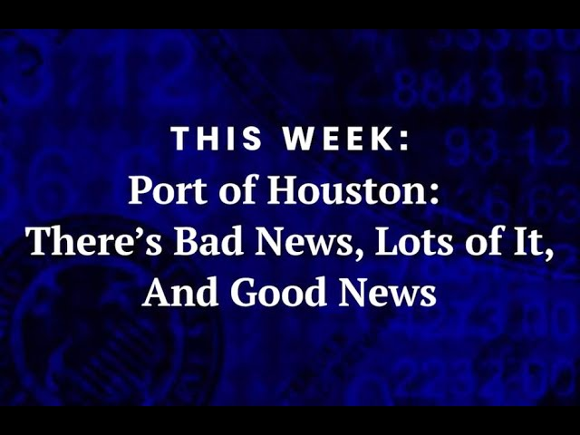 Port of Houston: There's Bad News, Lots if It and Good News