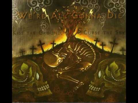 We're All Gonna Die - Kiss the Ground, Curse the Sky (Full Album 2008)