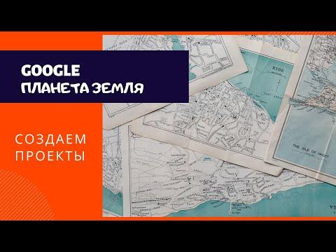 Создаем проекты в Google Планета Земля / Дистанционное обучение