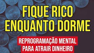 FIQUE RICO ENQUANTO DORME | Reprogramação Mental do Subconsciente para Dinheiro