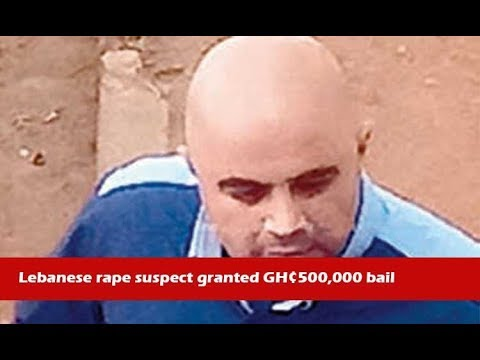 News in brief 15-1-18 ~ Lebanese rape suspect granted GH¢500,000 bail