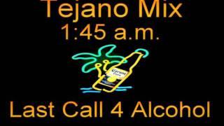 Tejano Mix  1:45 AM Last Call For ALCOHOL!!(I'M FUC% UP,WHERES DA DOOR)