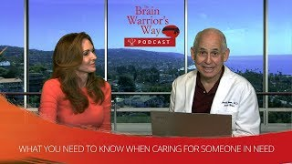 What You Need to Know When Caring for Someone in Need - The Brain Warrior's Way Podcast