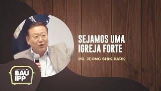 Sejamos uma Igreja Forte | Baú IPP | Palestra 03 | Pr. Jeong Shik Park | IPP TV