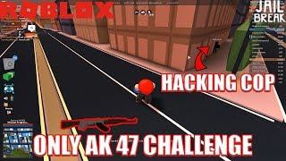 HACKING COPS and using ONLY Ak47 | Roblox Jailbreak