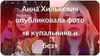 Анна Хилькевич опубликовала фото «в купальнике и без»