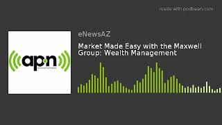 Market Made Easy with the Maxwell Group: Wealth Management