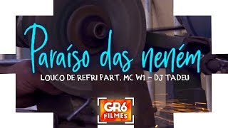 Louco de Refri e MC W1 - Paraiso das Nenem (GR6 Filmes) DJ Tadeu