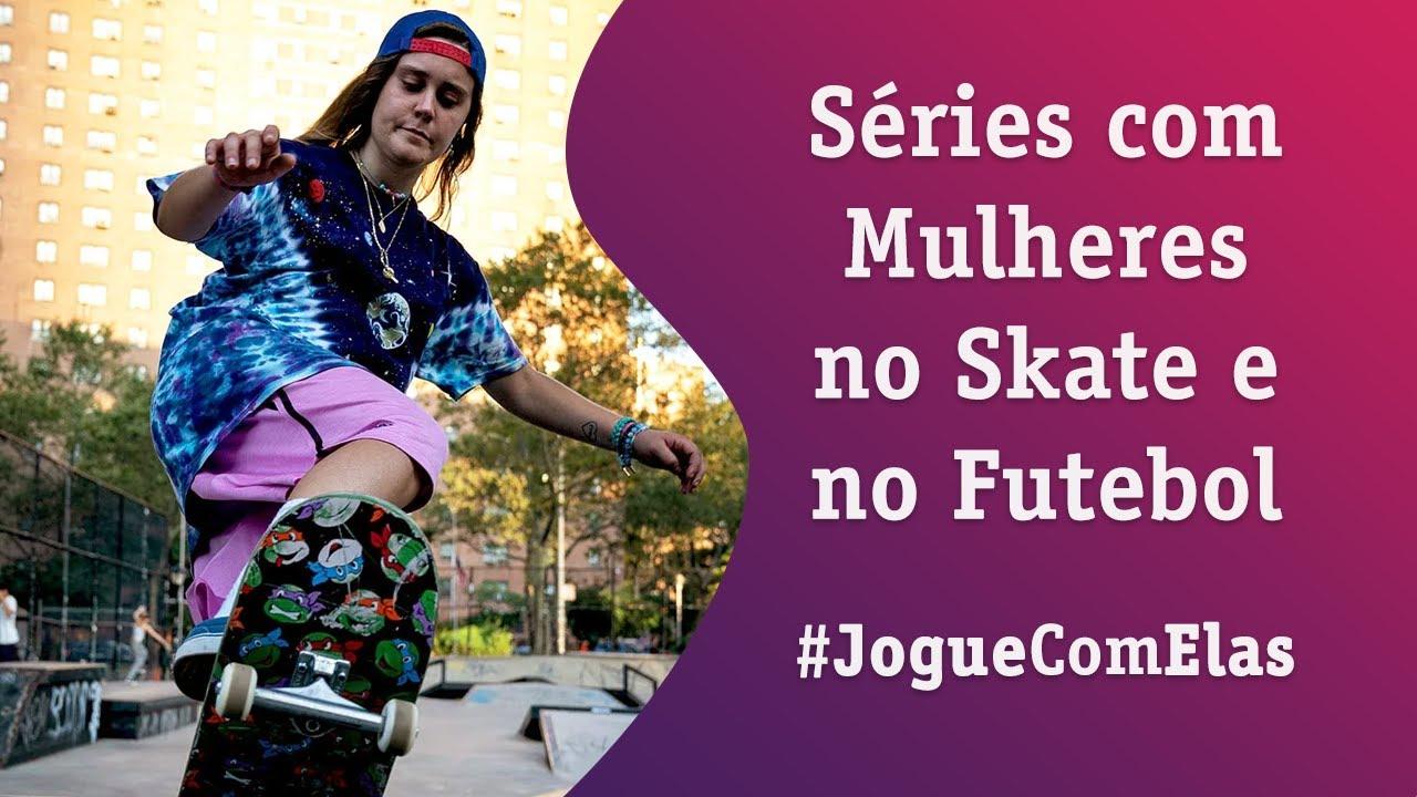 Séries com Mulheres no Skate e no Futebol #JogueComElas