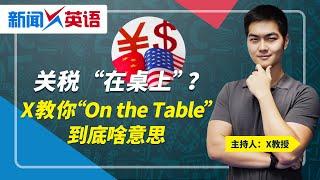 """关税""""在桌上""""?X教你""""On the Table""""到底啥意思?新闻X英语 第4期 2019.12.10"""