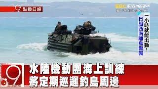 水陸機動團海上訓練 將定期巡邏釣島周邊《9點換日線》2018.08.07
